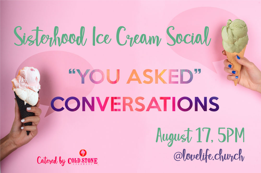 SATURDAY, AUGUST 17   5PM    Join us for a sweet time together at our sisterhood Ice Cream Social, catered by Cold Stone Creamery. Grab your friends and pre-order your ice cream flavors at our registration table. See you there!